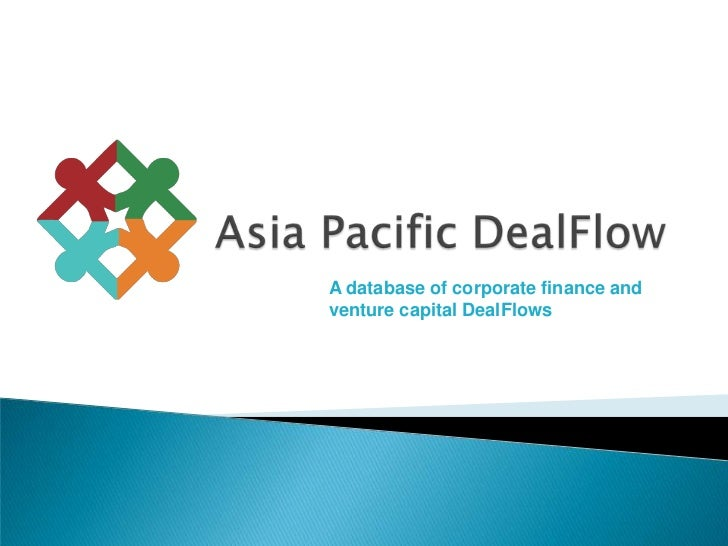 Asia Pacific DealFlow<br />A database of corporate finance and venture capital DealFlows <br />