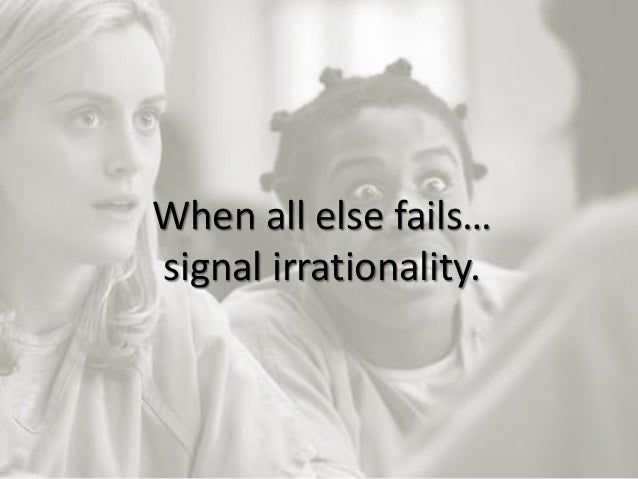 16 When all else fails… signal irrationality.