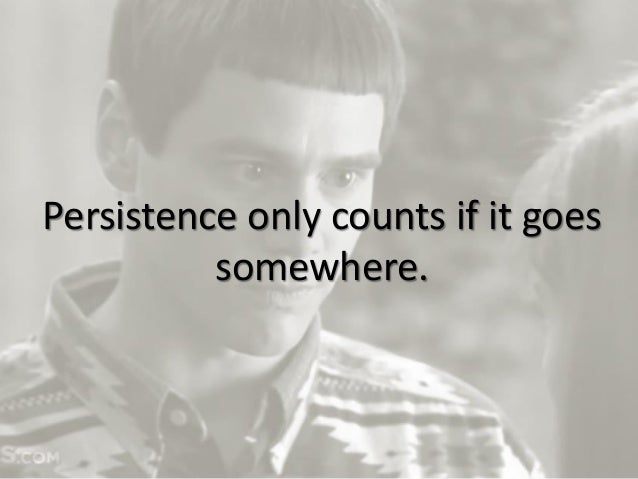 17 Persistence only counts if it goes somewhere.