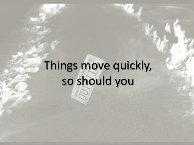 21 Things move quickly, so should you