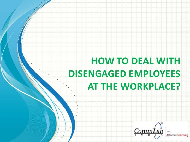 HOW TO DEAL WITH DISENGAGED EMPLOYEES AT THE WORKPLACE?