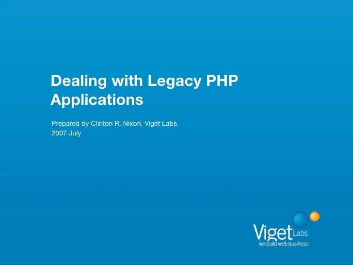Dealing with Legacy PHP Applications Prepared by Clinton R. Nixon, Viget Labs 2007 July