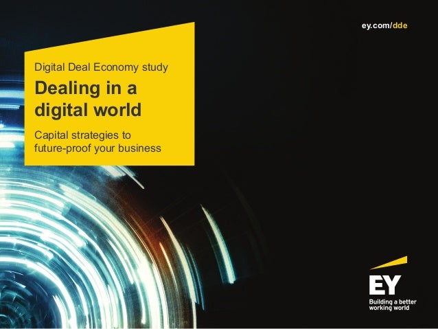 Dealing in a digital world Digital Deal Economy study Capital strategies to future-proof your business ey.com/dde