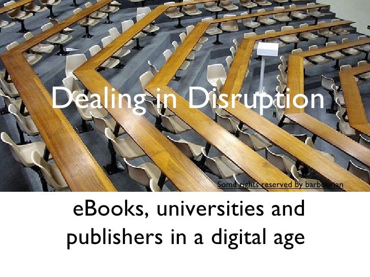 Dealing in Disruption                  Some rights reserved by barbourian  eBooks, universities and publishers in a digita...