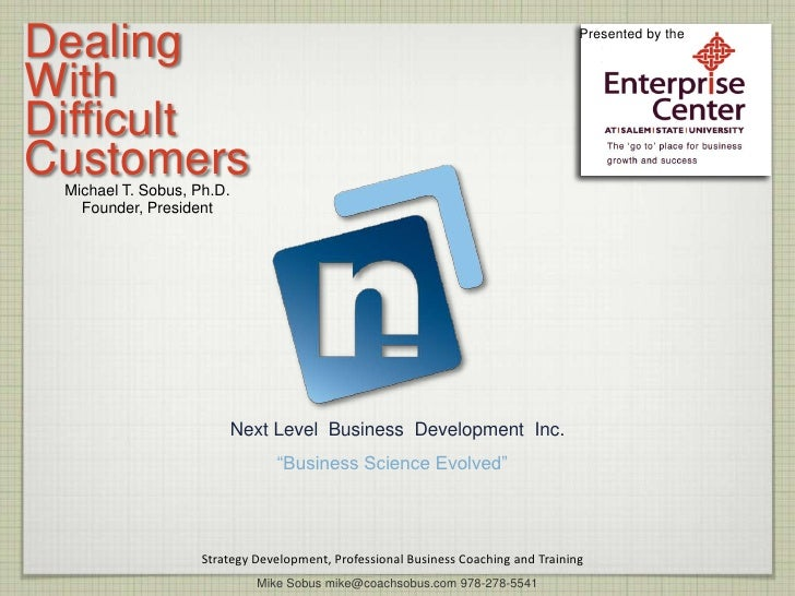 Dealing <br />With <br />Difficult <br />Customers<br />Presented by the<br />Michael T. Sobus, Ph.D.<br />Founder, Presid...