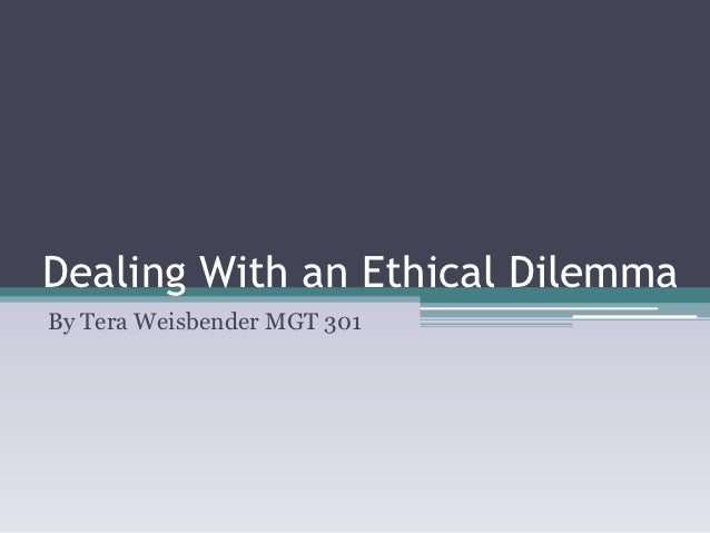 Dealing With an Ethical DilemmaBy Tera Weisbender MGT 301