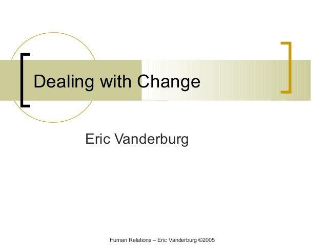 Dealing with Change Eric Vanderburg  Human Relations – Eric Vanderburg ©2005