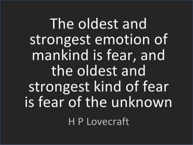 the oldest and strongest emotion of mankind is fear essay The oldest and strongest emotion of mankind is fear, and the oldest and strongest kind of fear is fear of the unknown please submit only once for each issue.