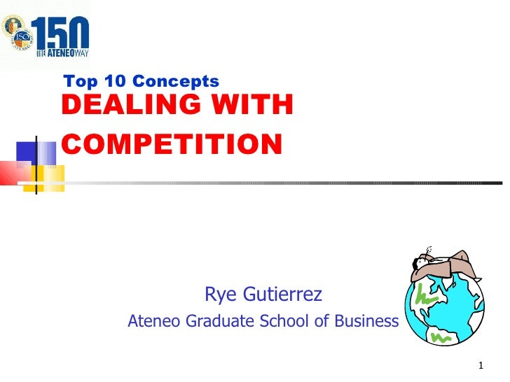 DEALING WITH COMPETITION Rye Gutierrez Ateneo Graduate School of Business Top 10 Concepts