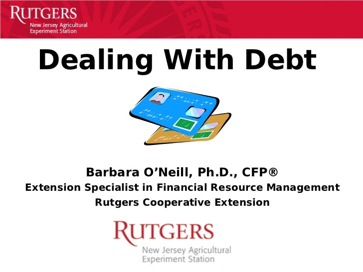 Dealing With Debt          Barbara O'Neill, Ph.D., CFP®Extension Specialist in Financial Resource Management           Rut...