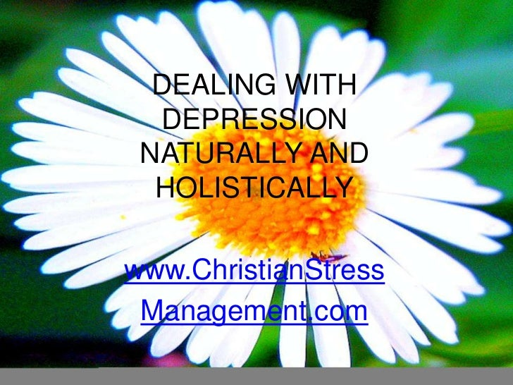 DEALING WITH DEPRESSION NATURALLY AND HOLISTICALLY<br />www.ChristianStress<br />Management.com<br />