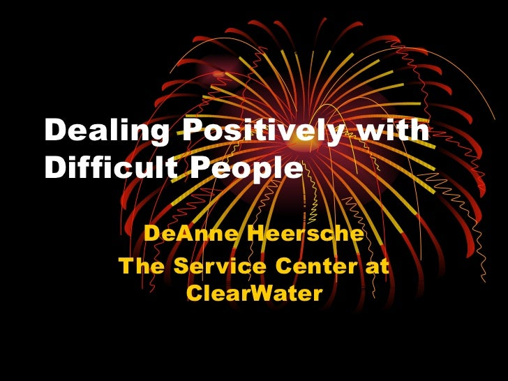 Dealing Positively with  Difficult People DeAnne Heersche The Service Center at ClearWater
