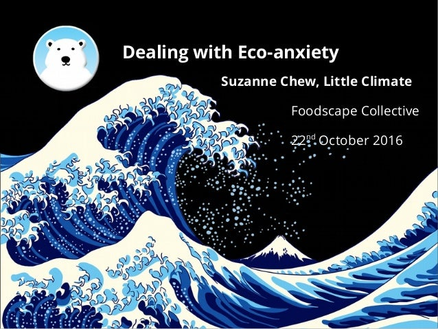 Dealing with Eco-anxiety Suzanne Chew, Little Climate Foodscape Collective ● 22nd October 2016
