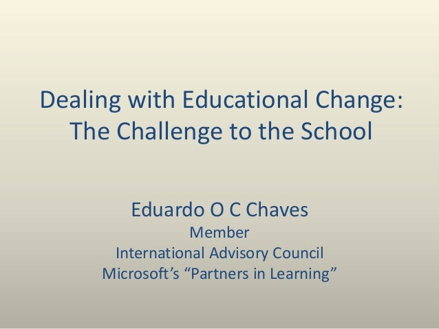 Dealing with Educational Change: The Challenge to the School Eduardo O C Chaves Member International Advisory Council Micr...