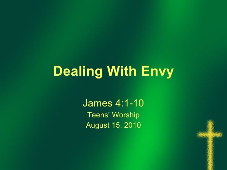 Dealing With Envy James 4:1-10 Teens' Worship August 15, 2010