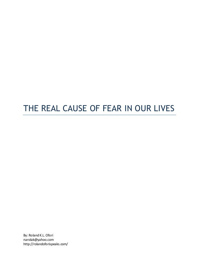 By: Roland K.L. Ofori narolak@yahoo.com http://rolandoforispeaks.com/ THE REAL CAUSE OF FEAR IN OUR LIVES