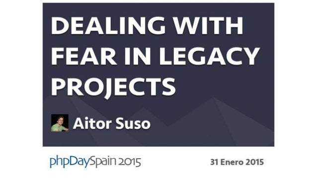 Dealing with fear in legacy projects #PHPDS15 ¿Quien soy? ● Aitor Suso ● @patxi1980 ● Desarrollador PHP por 10 años ● Web ...