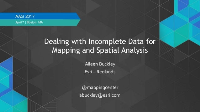 Dealing with Incomplete Data for Mapping and Spatial Analysis Aileen Buckley Esri – Redlands @mappingcenter abuckley@esri....