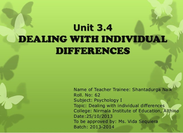 Unit 3.4  DEALING WITH INDIVIDUAL DIFFERENCES  Name of Teacher Trainee: Shantadurga Naik Roll. No: 62 Subject: Psychology ...