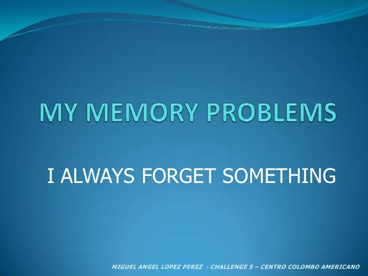 MY MEMORY PROBLEMS<br />I ALWAYS FORGET SOMETHING<br />MIGUEL ANGEL LOPEZ PEREZ  - CHALLENGE 5 – CENTRO COLOMBO AMERICANO ...