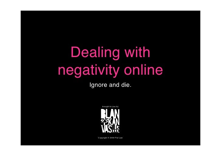 Dealing with negativity online      Ignore and die.              brought to you by             Copyright © 2009 Pat Law