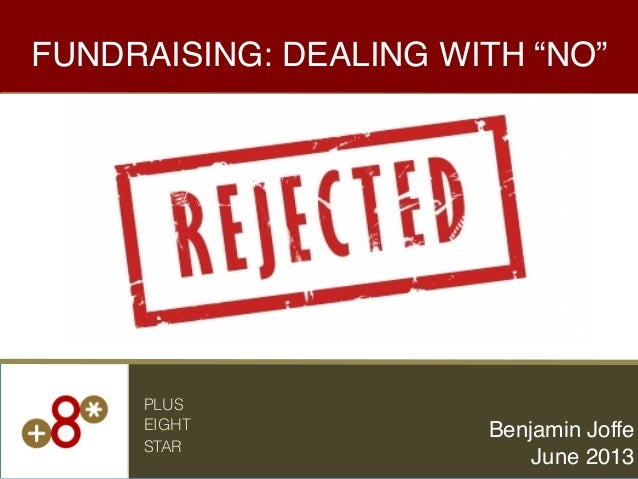 "FUNDRAISING: DEALING WITH ""NO""!Benjamin Joffe!June 2013!PLUSEIGHTSTAR"