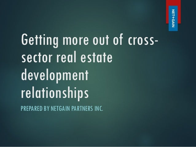 Getting more out of cross- sector real estate development relationships PREPARED BY NETGAIN PARTNERS INC.