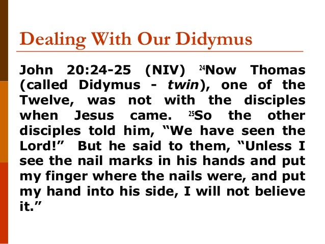 Dealing With Our Didymus John 20:24-25 (NIV) 24 Now Thomas (called Didymus - twin), one of the Twelve, was not with the di...