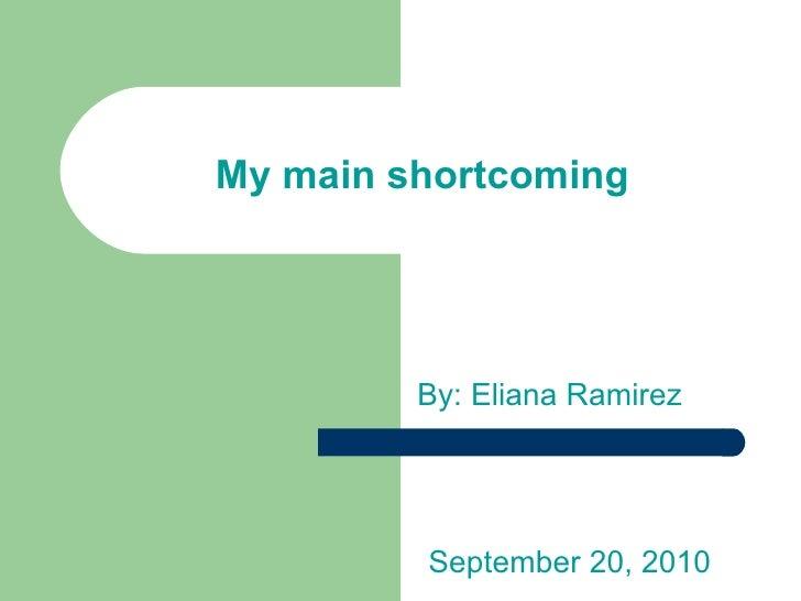 My main shortcoming By: Eliana Ramirez September 20, 2010