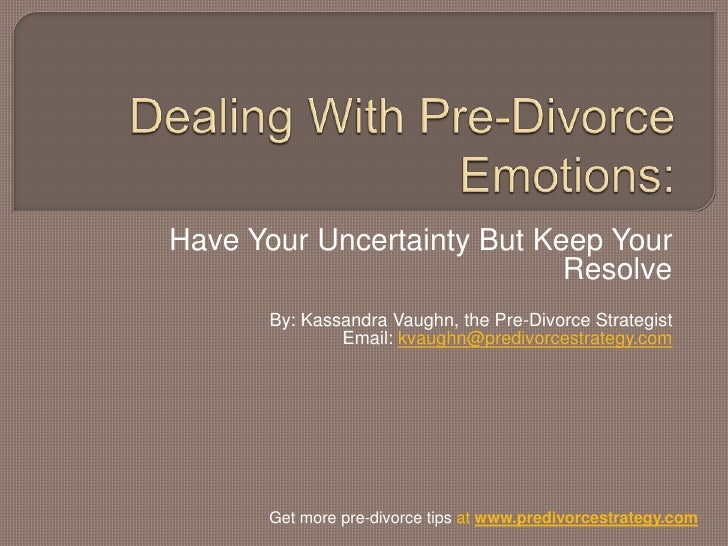 Dealing With Pre-Divorce Emotions:<br />Have Your Uncertainty But Keep Your Resolve<br />By: Kassandra Vaughn, the Pre-Div...