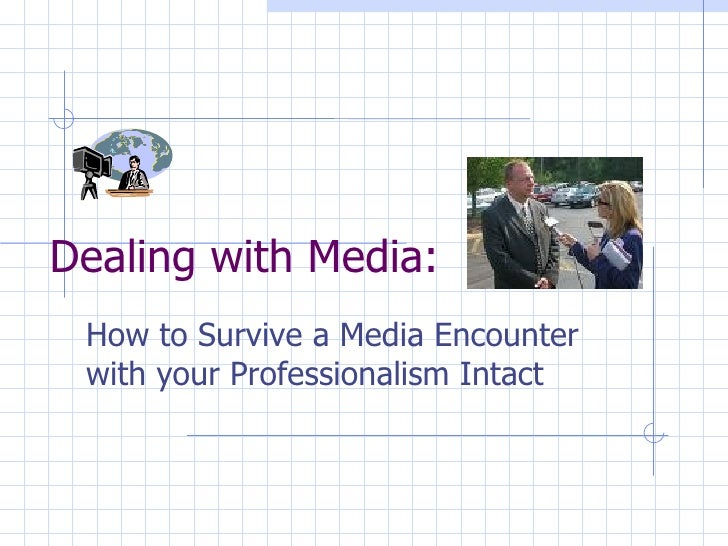 Dealing with Media: How to Survive a Media Encounter with your Professionalism Intact