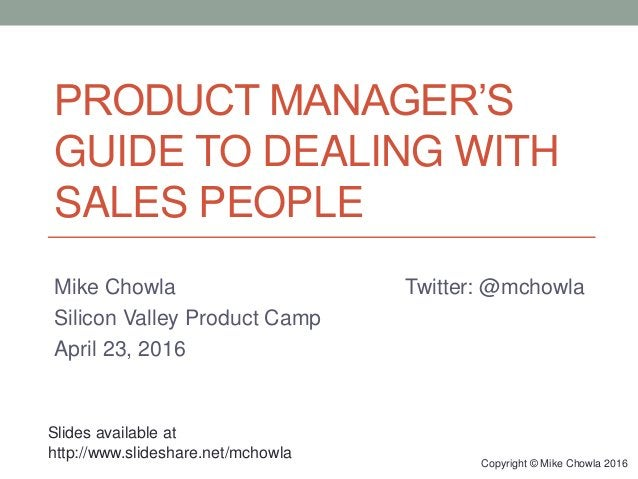 PRODUCT MANAGER'S GUIDE TO DEALING WITH SALES PEOPLE Mike Chowla Twitter: @mchowla Silicon Valley Product Camp April 23, 2...