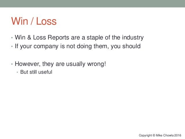 Win / Loss • Win & Loss Reports are a staple of the industry • If your company is not doing them, you should • However, th...
