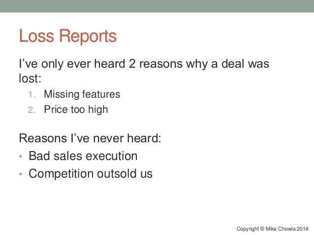 Loss Reports I've only ever heard 2 reasons why a deal was lost: 1. Missing features 2. Price too high Reasons I've never ...