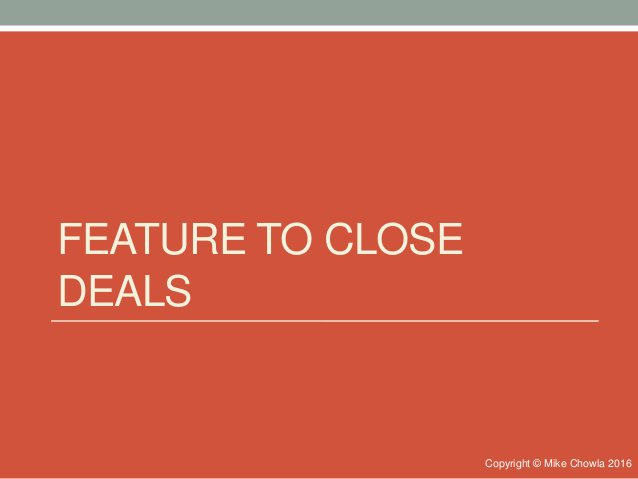 FEATURE TO CLOSE DEALS Copyright © Mike Chowla 2016