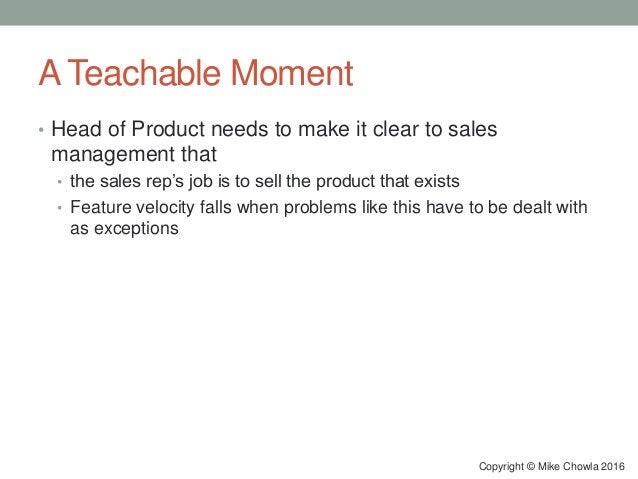 A Teachable Moment • Head of Product needs to make it clear to sales management that • the sales rep's job is to sell the ...