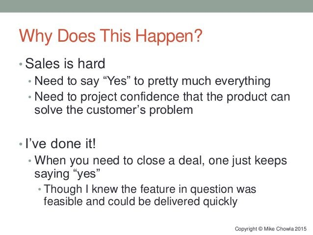 """Why Does This Happen? • Sales is hard • Need to say """"Yes"""" to pretty much everything • Need to project confidence that the ..."""