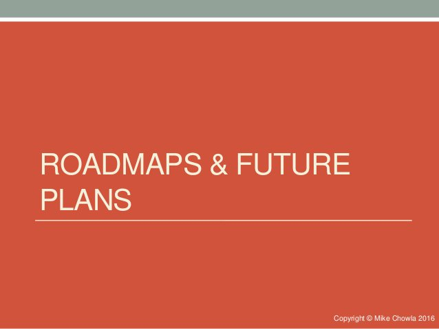 ROADMAPS & FUTURE PLANS Copyright © Mike Chowla 2016
