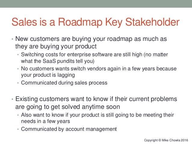 Sales is a Roadmap Key Stakeholder • New customers are buying your roadmap as much as they are buying your product • Switc...