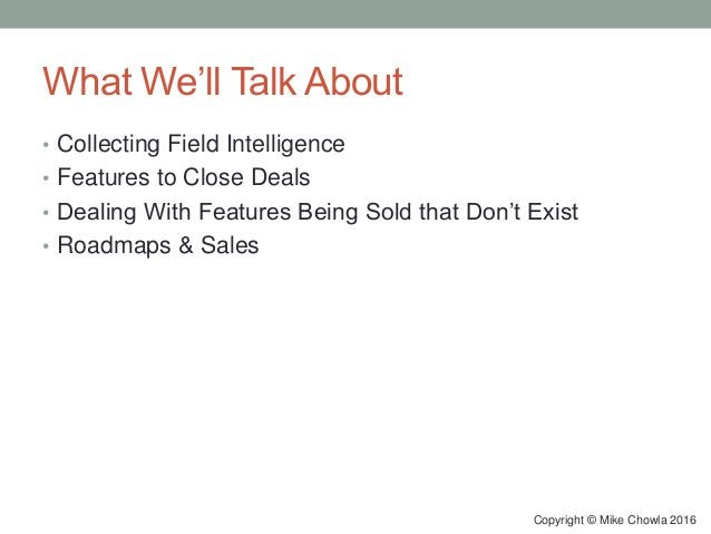 What We'll Talk About • Collecting Field Intelligence • Features to Close Deals • Dealing With Features Being Sold that Do...