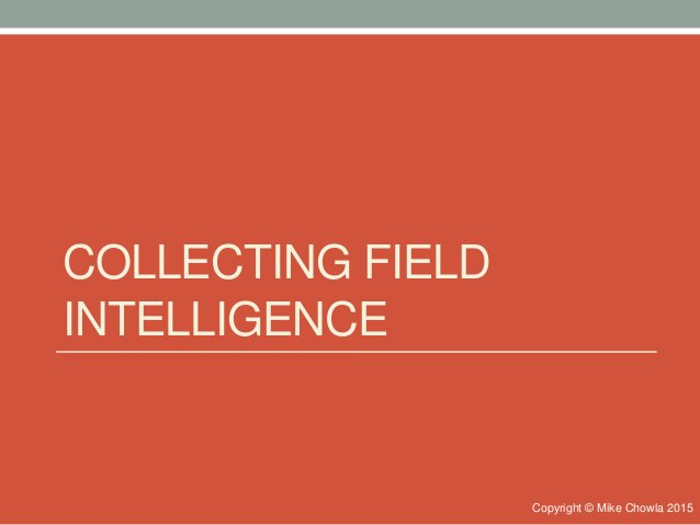 COLLECTING FIELD INTELLIGENCE Copyright © Mike Chowla 2015