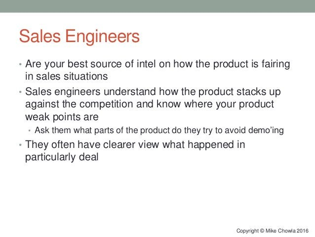 Sales Engineers • Are your best source of intel on how the product is fairing in sales situations • Sales engineers unders...