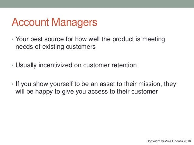 Account Managers • Your best source for how well the product is meeting needs of existing customers • Usually incentivized...