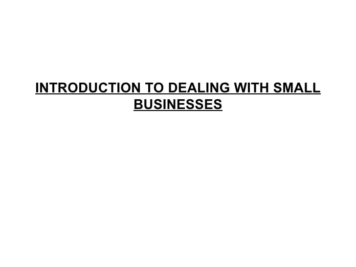 INTRODUCTION TO DEALING WITH SMALL BUSINESSES