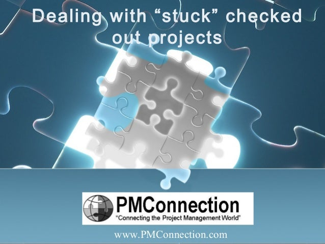 "Dealing with ""stuck"" checked out projects www.PMConnection.com"