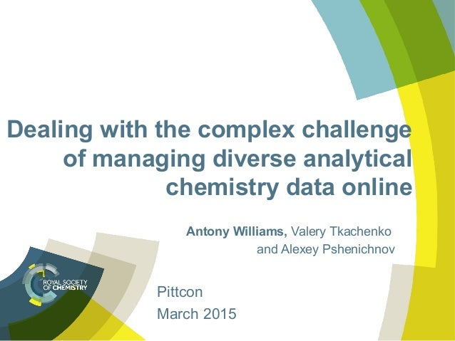 Dealing with the complex challenge of managing diverse analytical chemistry data online Antony Williams, Valery Tkachenko ...