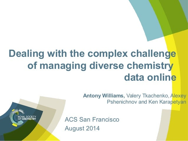 Dealing with the complex challenge of managing diverse chemistry data online Antony Williams, Valery Tkachenko, Alexey Psh...