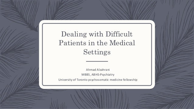 Dealing with Difficult Patients in the Medical Settings Ahmad Alzahrani MBBS, ABHS-Psychiatry University of Toronto psycho...