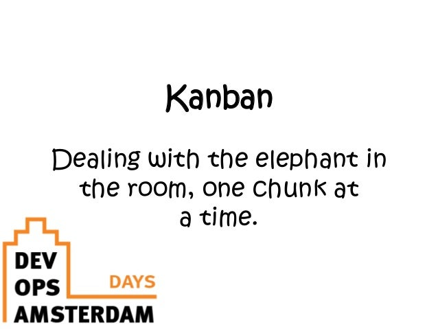 KanbanDealing with the elephant inthe room, one chunk ata time.