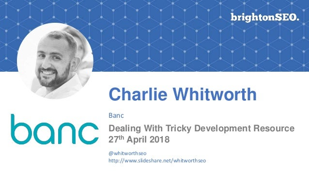 Charlie Whitworth Banc Dealing With Tricky Development Resource 27th April 2018 @whitworthseo http://www.slideshare.net/wh...